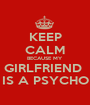 KEEP CALM BECAUSE MY  GIRLFRIEND  IS A PSYCHO - Personalised Poster A1 size