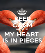 KEEP CALM BECAUSE MY HEART  IS IN PIECES - Personalised Poster A1 size