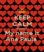 KEEP CALM Because My name is Ana Paula  - Personalised Poster A1 size