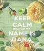 KEEP CALM BECAUSE MY NAME IS DANA - Personalised Poster A1 size