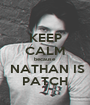 KEEP CALM because  NATHAN IS PATCH - Personalised Poster A1 size