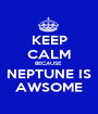 KEEP CALM BECAUSE  NEPTUNE IS AWSOME - Personalised Poster A1 size