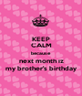 KEEP CALM because next month iz my brother's birthday - Personalised Poster A1 size