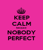 KEEP CALM because NOBODY PERFECT - Personalised Poster A1 size