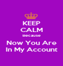 KEEP CALM Because Now You Are In My Account - Personalised Poster A1 size