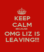 KEEP CALM BECAUSE  OMG LIZ IS LEAVING!!! - Personalised Poster A1 size
