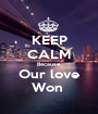 KEEP CALM Because  Our love Won  - Personalised Poster A1 size