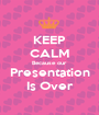 KEEP CALM Because our Presentation Is Over - Personalised Poster A1 size
