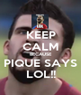KEEP CALM BECAUSE PIQUE SAYS LOL!! - Personalised Poster A1 size