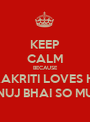 KEEP CALM BECAUSE PRAKRITI LOVES HIS TANUJ BHAI SO MUCH - Personalised Poster A1 size