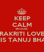 KEEP CALM BECAUSE  PRAKRITI LOVES HIS TANUJ BHAI - Personalised Poster A1 size