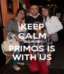 KEEP CALM BECAUSE PRIMOS IS WITH US - Personalised Poster A1 size