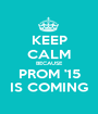KEEP CALM BECAUSE PROM '15 IS COMING - Personalised Poster A1 size