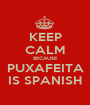 KEEP CALM BECAUSE PUXAFEITA IS SPANISH - Personalised Poster A1 size