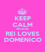 KEEP CALM BECAUSE REI LOVES DOMENICO - Personalised Poster A1 size