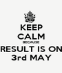 KEEP CALM BECAUSE RESULT IS ON 3rd MAY - Personalised Poster A1 size