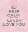 KEEP CALM  BECAUSE SANDY LOVE YOU - Personalised Poster A1 size