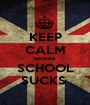 KEEP CALM because SCHOOL SUCKS  - Personalised Poster A1 size