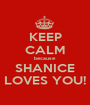 KEEP CALM because SHANICE LOVES YOU! - Personalised Poster A1 size