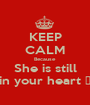 KEEP CALM Because  She is still in your heart 💜 - Personalised Poster A1 size