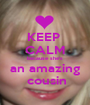 KEEP  CALM because she's an amazing  cousin - Personalised Poster A1 size