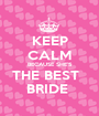KEEP CALM BECAUSE SHE'S THE BEST   BRIDE  - Personalised Poster A1 size