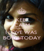 KEEP CALM BECAUSE SOMEONE  I LOVE WAS  BORN TODAY - Personalised Poster A1 size