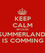 KEEP CALM BECAUSE SUMMERLAND  IS COMMING - Personalised Poster A1 size
