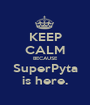 KEEP CALM BECAUSE SuperPyta is here. - Personalised Poster A1 size
