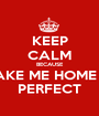KEEP CALM BECAUSE TAKE ME HOME IS PERFECT - Personalised Poster A1 size