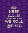 KEEP CALM because that is how WE ROLL @PHSG - Personalised Poster A1 size