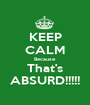 KEEP CALM Because That's ABSURD!!!!! - Personalised Poster A1 size