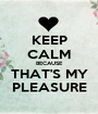 KEEP CALM BECAUSE THAT'S MY PLEASURE - Personalised Poster A1 size