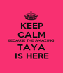 KEEP CALM BECAUSE THE AMAZING TAYA IS HERE - Personalised Poster A1 size
