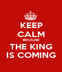 KEEP CALM BECAUSE THE KING IS COMING - Personalised Poster A1 size