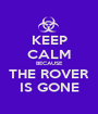 KEEP CALM BECAUSE THE ROVER IS GONE - Personalised Poster A1 size