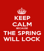 KEEP CALM BECAUSE THE SPRING WILL LOCK - Personalised Poster A1 size