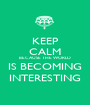 KEEP CALM BECAUSE THE WORLD IS BECOMING INTERESTING - Personalised Poster A1 size