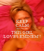KEEP CALM BECAUSE THIS GIRL LOVES EMINEM!! - Personalised Poster A1 size