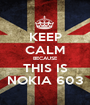 KEEP CALM BECAUSE THIS IS NOKIA 603 - Personalised Poster A1 size