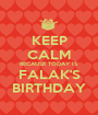 KEEP CALM BECAUSE TODAY IS FALAK'S BIRTHDAY - Personalised Poster A1 size