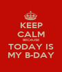 KEEP CALM BECAUSE TODAY IS MY B-DAY - Personalised Poster A1 size