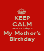 KEEP CALM because today is My Mother's Birthday - Personalised Poster A1 size