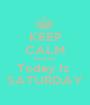 KEEP CALM because Today Is  SATURDAY - Personalised Poster A1 size