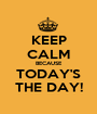 KEEP CALM BECAUSE TODAY'S THE DAY! - Personalised Poster A1 size