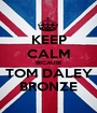 KEEP CALM BECAUSE TOM DALEY BRONZE - Personalised Poster A1 size