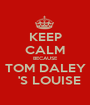 KEEP CALM BECAUSE TOM DALEY   'S LOUISE - Personalised Poster A1 size