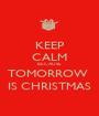KEEP CALM BECAUSE  TOMORROW  IS CHRISTMAS - Personalised Poster A1 size