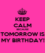 KEEP CALM BECAUSE TOMORROW IS MY BIRTHDAY! - Personalised Poster A1 size
