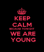 KEEP CALM BECAUSE TONIGHT  WE ARE  YOUNG - Personalised Poster A1 size